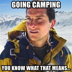 Bear Grylls - Going Camping You know what that means...