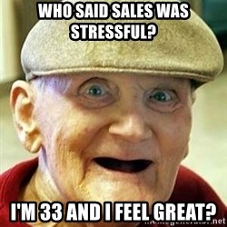 Old man no teeth - who said sales was stressful? i'm 33 and i feel great?