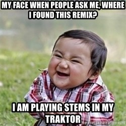 evil plan kid - My face when people ask me, where I found this remix? I am playing stems in my traktor