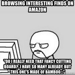 """computer guy - browsing interesting finds on amazon  """"do i really need that fancy cutting board?  I have so many already, but this one's made of bamboo..."""""""