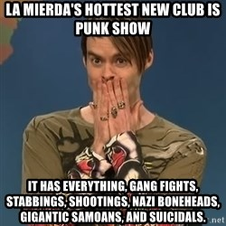 SNL Stefon - La Mierda's hottest new club is punk show It has everything, Gang fights, stabbings, shootings, Nazi boneheads, gigantic Samoans, and Suicidals.