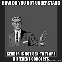kill yourself guy blank - How do you not understand Gender is not sex, they are different concepts