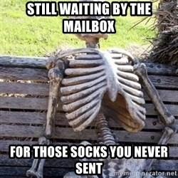 Waiting skeleton meme - Still waiting by the mailbox for those socks you never sent