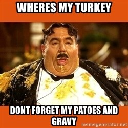 Fat Guy - wheres my turkey dont forget my patoes and gravy