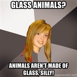 Musically Oblivious 8th Grader - glass animals? animals aren't made of glass, silly!