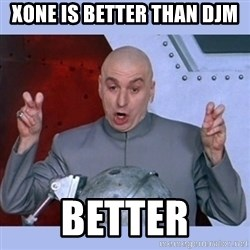 Dr Evil meme - xone is better than djm better