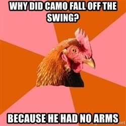 Anti Joke Chicken - Why did camo fall off the swing? Because he had no arms