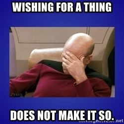 Picard facepalm  - Wishing for a thing does not make it so.