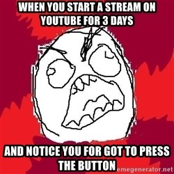 Rage FU - when you start a STREAM on youtube for 3 days and notice you for got to press the button
