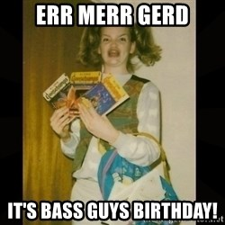 Gersberms Girl - ERR MERR GERD It's bass guys birthday!