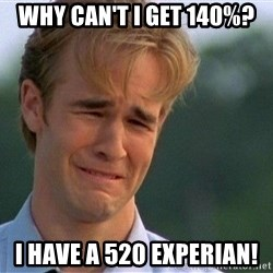 Crying Man - Why can't i get 140%? I have a 520 Experian!