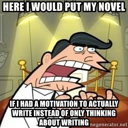 If I had one- Timmy's Dad - here i would put my novel if i had a motivation to actually write instead of only thinking about writing