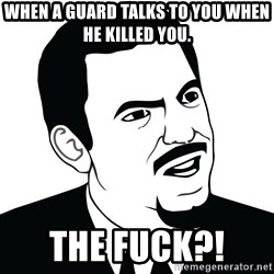 Are you serious face  - WHEN A GUARD Talks To YOU WHEN He Killed YOU.  The FUCK?!