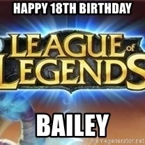 League of legends - Happy 18th bIRTHDAY Bailey