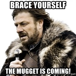 Brace yourself - Brace yourself  The mugget is coming!