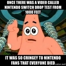 ugly barnacle patrick - Once there was a video called nintendo switch drop test from 1000 feet it was so cringey to nintendo fans that everyone died