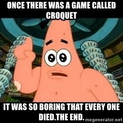 ugly barnacle patrick - once there was a game called croquet it was so boring that every one died.the end.