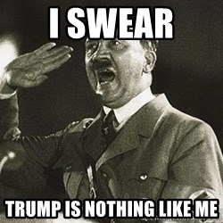Adolf Hitler - I swear  Trump is NOTHING LIKE ME