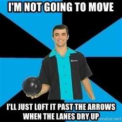 Annoying Bowler Guy  - I'm not going to move i'll just loft it past the arrows when the lanes dry up