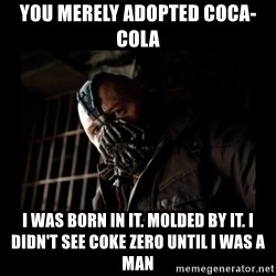 Bane Meme - You merely adopted Coca-Cola  I was born in it. Molded by it. I didn't see coke zero until I was a man