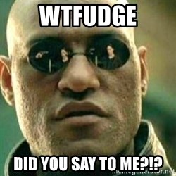 What If I Told You - Wtfudge DId you say to me?!?