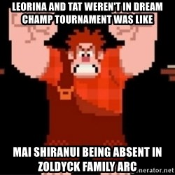 Wreck-It Ralph  - Leorina and Tat weren't in Dream Champ Tournament was like Mai Shiranui being absent in Zoldyck Family arc