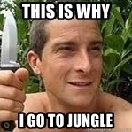 Bear Grylls - this is why  i go to jungle