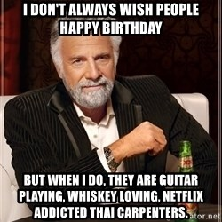 The Most Interesting Man In The World - I don't always WISH PEOPLE happy birthday But when I do, they are guitar playing, whiskey loving, netflix ADDICTEd thai carpenters.