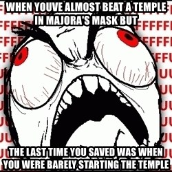 Maximum Fffuuu - When youve almost beat a temple in majora's mask but  The last time you saved wAS when you Were barely starting the temple