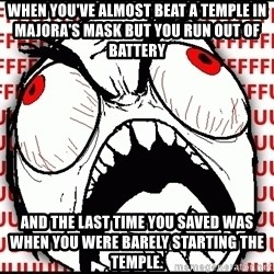 Maximum Fffuuu - When you've almost beat a Temple in majora's mask but you run out of battery And the last time you saved was when you were barely starting the temple.