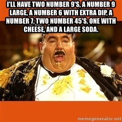 Fat Guy - I'll have two number 9's, a number 9 large, a number 6 with extra dip, a number 7, two number 45's, one with cheese, and a large soda.