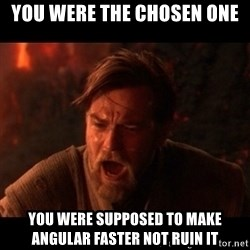 You were the chosen one  - you were the chosen one you were supposed to make angular faster not ruin it