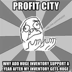 Whyyy??? - profit city why add huge inventory support a year after my inventory gets huge