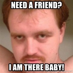 Friendly creepy guy - Need a Friend? I am there baby!