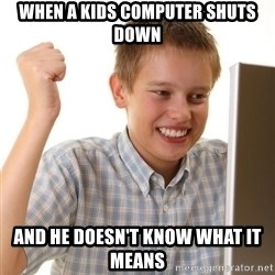 Noob kid - wHEN A KIDS COMPUTER SHUTS DOWN AND HE DOESN'T KNOW WHAT IT MEANS