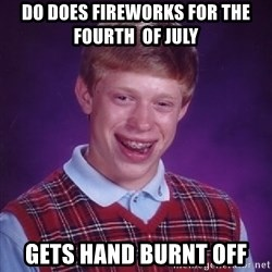 Bad Luck Brian - Do does fireworks for the fourth  of July  Gets hanD burnt off