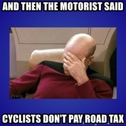 Picard facepalm  - And then the motorist said Cyclists don't pay road tax