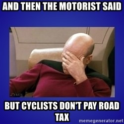 Picard facepalm  - And then the motorist said But cyclists don't pay road tax