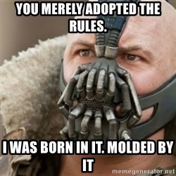 Bane - You merely adopted the Rules.  I WAS BORN IN IT. MOLDED BY IT