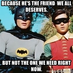 Batman meme - Because he's THE FRIEND  WE ALL deserves,  BUT NOT THE ONE we NEED RIGHT NOW.