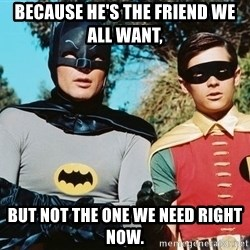 Batman meme - Because HE'S THE FRIEND WE ALL Want,  BUT NOT THE ONE we NEED RIGHT NOW.