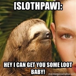 The Rape Sloth - [Slothpaw]: Hey I can get you some loot baby!