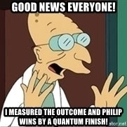 Good News Everyone - Good news everyone! I measured the outcome and Philip wins by a quantum finish!