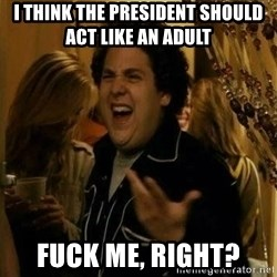 Fuck me right - I think the president should act like an adult  Fuck me, right?