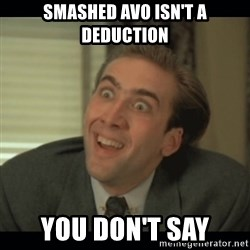 Nick Cage - smashed avo isn't a deduction you don't say