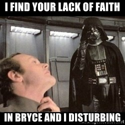 I find your lack of faith disturbing - I find your lack of faith in bryce and I disturbing