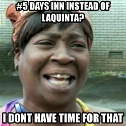 Ain't nobody got time fo dat so - #5 days inn instead of laquinta? i dont have time for that