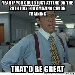 Yeah If You Could Just - Yeah if you could just attend on the 28th July for amazing cimon training That'd be great