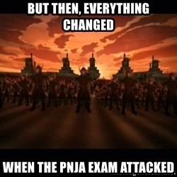 until the fire nation attacked. - But then, everything changed When the pnja exam attacked