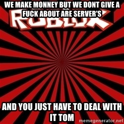 Roblox - we make monney but we dont give a fuck about are server's and you just have to deal with it tom